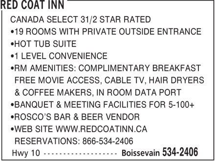 Red Coat Inn (204-534-2406) - Annonce illustrée======= - CANADA SELECT 31/2 STAR RATED 19 ROOMS WITH PRIVATE OUTSIDE ENTRANCE HOT TUB SUITE 1 LEVEL CONVENIENCE RM AMENITIES: COMPLIMENTARY BREAKFAST FREE MOVIE ACCESS, CABLE TV, HAIR DRYERS & COFFEE MAKERS, IN ROOM DATA PORT BANQUET & MEETING FACILITIES FOR 5-100+ ROSCO'S BAR & BEER VENDOR WEB SITE WWW.REDCOATINN.CA RESERVATIONS: 866-534-2406