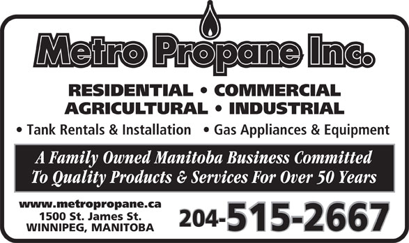 Metro Propane Inc (204-774-2497) - Annonce illustrée======= - RESIDENTIAL   COMMERCIAL AGRICULTURAL   INDUSTRIAL Tank Rentals & Installation     Gas Appliances & Equipment A Family Owned Manitoba Business Committed To Quality Products & Services For Over 50 Years www.metropropane.ca 1500 St. James St. 204- 515-2667 WINNIPEG, MANITOBA RESIDENTIAL   COMMERCIAL AGRICULTURAL   INDUSTRIAL Tank Rentals & Installation     Gas Appliances & Equipment A Family Owned Manitoba Business Committed To Quality Products & Services For Over 50 Years www.metropropane.ca 1500 St. James St. 204- 515-2667 WINNIPEG, MANITOBA