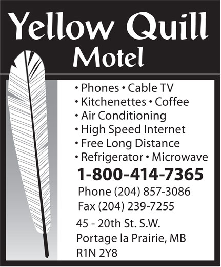 Yellow Quill Motel (204-857-3086) - Annonce illustrée======= - Phones   Cable TV Kitchenettes   Coffee Air Conditioning High Speed Internet Free Long Distance Refrigerator   Microwave 1-800-414-7365 Phone (204) 857-3086 Fax (204) 239-7255 45 - 20th St. S.W. Portage la Prairie, MB R1N 2Y8 Phones   Cable TV Kitchenettes   Coffee Air Conditioning High Speed Internet Free Long Distance Refrigerator   Microwave 1-800-414-7365 Phone (204) 857-3086 Fax (204) 239-7255 45 - 20th St. S.W. Portage la Prairie, MB R1N 2Y8