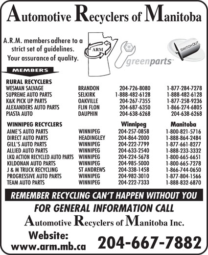 Automotive Recyclers of Manitoba Inc (204-667-7882) - Display Ad - HEADINGLEY RURAL RECYCLERS WESMAN SALVAGE BRANDON 204-726-8080 1-877-284-7278 SUPREME AUTO PARTS SELKIRK 1-888-482-6128 1-888-482-6128 K&K PICK UP PARTS OAKVILLE 204-267-7355 1-877-258-9236 ALEXANDERS AUTO PARTS FLIN FLON 204-687-6350 1-866-274-6805 PIASTA AUTO DAUPHIN 204-638-6268 204-638-6268 Winnipeg WINNIPEG RECYCLERS Manitoba WINNIPEG 204-257-0858 AIME'S AUTO PARTS 1-800-821-5716 HEADINGLEY 204-864-2000 DIRECT AUTO PARTS 1-888-864-2484 WINNIPEG 204-222-7799 GILL'S AUTO PARTS 1-877-661-8277 WINNIPEG 204-633-2540 ALLIED AUTO PARTS 1-888-233-3332 WINNIPEG 204-224-5678 LKQ ACTION RECYCLED AUTO PARTS 1-800-665-6651 WINNIPEG 204-985-5000 KILDONAN AUTO PARTS 1-800-665-7278 ST ANDREWS 204-338-1458 J & M TRUCK RECYCLING 1-866-744-0650 WINNIPEG 204-982-3010 PROGRESSIVE AUTO PARTS 1-877-804-1566 204-864-2000 DIRECT AUTO PARTS WINNIPEG 204-222-7333 TEAM AUTO PARTS 1-888-832-6870 204-667-7882 RURAL RECYCLERS WESMAN SALVAGE BRANDON 204-726-8080 1-877-284-7278 SUPREME AUTO PARTS SELKIRK 1-888-482-6128 1-888-482-6128 K&K PICK UP PARTS OAKVILLE 204-267-7355 1-877-258-9236 ALEXANDERS AUTO PARTS FLIN FLON 204-687-6350 1-866-274-6805 PIASTA AUTO DAUPHIN 204-638-6268 204-638-6268 Winnipeg WINNIPEG RECYCLERS Manitoba WINNIPEG 204-257-0858 AIME'S AUTO PARTS 1-800-821-5716 1-888-864-2484 204-222-7799 GILL'S AUTO PARTS 1-877-661-8277 WINNIPEG 204-633-2540 ALLIED AUTO PARTS 1-888-233-3332 WINNIPEG 204-224-5678 LKQ ACTION RECYCLED AUTO PARTS 1-800-665-6651 WINNIPEG 204-985-5000 KILDONAN AUTO PARTS 1-800-665-7278 ST ANDREWS 204-338-1458 J & M TRUCK RECYCLING 1-866-744-0650 WINNIPEG 204-982-3010 PROGRESSIVE AUTO PARTS 1-877-804-1566 WINNIPEG 204-222-7333 TEAM AUTO PARTS 1-888-832-6870 204-667-7882 WINNIPEG