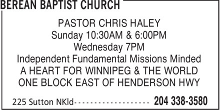 Berean Baptist Church (204-338-3580) - Annonce illustrée======= - PASTOR CHRIS HALEY Sunday 10:30AM & 6:00PM Wednesday 7PM Independent Fundamental Missions Minded A HEART FOR WINNIPEG & THE WORLD ONE BLOCK EAST OF HENDERSON HWY