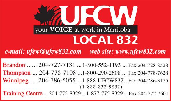 United Food & Commercial Workers Local 832 (204-786-5055) - Annonce illustrée======= - Brandon ...... 204-727-7131  ...1-800-552-1193 ...  Fax 204-728-8528 Thompson  ... 204-778-7108 ...1-800-290-2608  ... Fax 204-778-7628 Winnipeg .... 204-786-5055 ..1-888-UFCW832 ..Fax 204-786-3175 (1-888-832-9832) Training Centre .. . 204-775-8329 ... 1-877-775-8329  ... Fax 204-772-7601