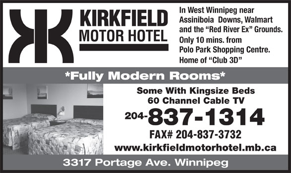 Kirkfield Motor Hotel (204-837-1314) - Annonce illustrée======= - In West Winnipeg near Assiniboia  Downs, Walmart KIRKFIELD and the  Red River Ex  Grounds. MOTOR HOTEL Only 10 mins. from Polo Park Shopping Centre. Home of  Club 3D *Fully Modern Rooms* Some With Kingsize Beds 60 Channel Cable TV 204- 837-1314 FAX# 204-837-3732 www.kirkfieldmotorhotel.mb.ca 3317 Portage Ave. Winnipeg