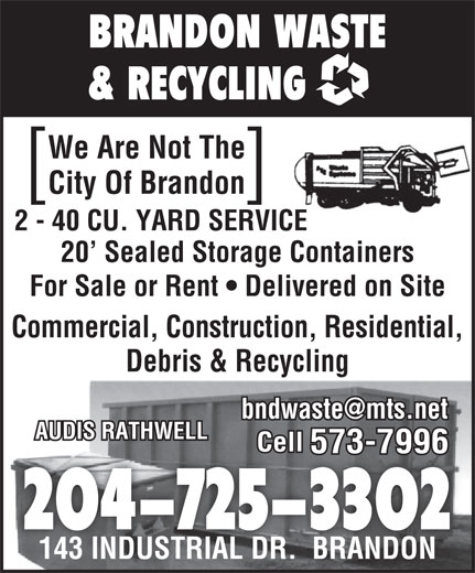 Brandon Waste & Recycling (204-725-3302) - Display Ad - BRANDON WASTE & RECYCLING We Are Not The City Of Brandon ][ 2 - 40 CU. YARD SERVICE 20  Sealed Storage Containers For Sale or Rent   Delivered on Site Commercial, Construction, Residential, Debris & Recycling AUDIS RATHWELL Cell 573-7996 204-725-3302 143 INDUSTRIAL DR.  BRANDON143 INDUSTRIAL DR.  BRANDON