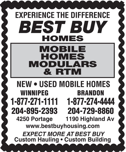 Best Buy Homes (204-895-2393) - Display Ad - EXPERIENCE THE DIFFERENCE BEST BUY HOMES MOBILE HOMES MODULARS & RTM NEW   USED MOBILE HOMES WINNIPEG BRANDON 1-877-274-44441-877-271-1111 204-895-2393 204-729-8860 4250 Portage 1190 Highland Av www.bestbuyhousing.com EXPECT MORE AT BEST BUY Custom Hauling   Custom Building EXPERIENCE THE DIFFERENCE BEST BUY HOMES MOBILE HOMES MODULARS & RTM NEW   USED MOBILE HOMES WINNIPEG BRANDON 1-877-274-44441-877-271-1111 204-895-2393 204-729-8860 4250 Portage 1190 Highland Av www.bestbuyhousing.com EXPECT MORE AT BEST BUY Custom Hauling   Custom Building