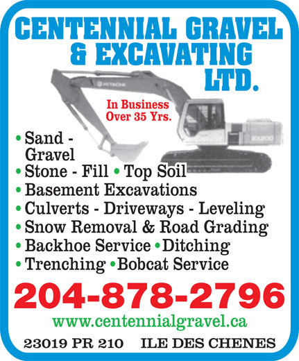 Centennial Gravel & Excavating Ltd (204-878-2796) - Annonce illustrée======= - CENTENNIAL GRAVEL & EXCAVATING LTD. In Business Over 35 Yrs. Sand - Gravel Stone - Fill Top Soil Basement Excavations Culverts - Driveways - Leveling Snow Removal & Road Grading Backhoe Service  Ditching Trenching  Bobcat Service 204-878-2796 www.centennialgravel.ca 23019 PR 210    ILE DES CHENES CENTENNIAL GRAVEL & EXCAVATING LTD. In Business Over 35 Yrs. Sand - Gravel Stone - Fill Top Soil Basement Excavations Culverts - Driveways - Leveling Snow Removal & Road Grading Backhoe Service  Ditching Trenching  Bobcat Service 204-878-2796 www.centennialgravel.ca 23019 PR 210    ILE DES CHENES