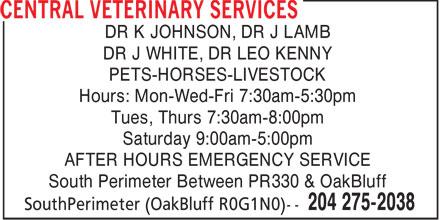 Central Veterinary Services (204-275-2038) - Annonce illustrée======= - DR K JOHNSON, DR J LAMB DR J WHITE, DR LEO KENNY PETS-HORSES-LIVESTOCK Hours: Mon-Wed-Fri 7:30am-5:30pm Tues, Thurs 7:30am-8:00pm Saturday 9:00am-5:00pm AFTER HOURS EMERGENCY SERVICE South Perimeter Between PR330 & OakBluff