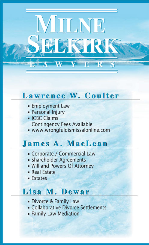 Milne Selkirk Lawyers (604-882-5015) - Display Ad - Shareholder Agreements Will and Powers Of Attorney Real Estate Estates Lisa M. Dewar Lisa M. Dewar Divorce & Family Law Collaborative Divorce Settlements Family Law Mediation LAWYER LAWYER Lawrence W. Coulter Lawrence W. Coulter Employment Law Personal Injury ICBC Claims Contingency Fees Available www.wrongfuldismissalonline.com James A. MacLea James A. MacLea James A. MacLe an Corporate / Commercial Law LAWYER LAWYER Lawrence W. Coulter Lawrence W. Coulter Employment Law Personal Injury ICBC Claims Contingency Fees Available www.wrongfuldismissalonline.com James A. MacLea James A. MacLea James A. MacLe an Corporate / Commercial Law Shareholder Agreements Will and Powers Of Attorney Real Estate Estates Lisa M. Dewar Lisa M. Dewar Divorce & Family Law Collaborative Divorce Settlements Family Law Mediation