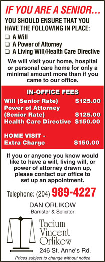 Orlikow Dan (204-989-4227) - Annonce illustrée======= - Health Care Directive   $150.00 HOME VISIT - Extra Charge               $150.00 If you or anyone you know would like to have a will, living will, or power of attorney drawn up, please contact our office to set up an appointment. Telephone: (204) 989-4227 DAN ORLIKOW Barrister & Solicitor Tacium Vincent Orlikow 246 St. Anne s Rd. Prices subject to change without notice IF YOU ARE A SENIOR... YOU SHOULD ENSURE THAT YOU HAVE THE FOLLOWING IN PLACE: We will visit your home, hospital or personal care home for only a minimal amount more than if you came to our office. IN-OFFICE FEES Will (Senior Rate)          $125.00 Power of Attorney Power of Attorney (Senior Rate)                 $125.00 (Senior Rate)                $125.00 Health Care Directive   $150.00 HOME VISIT - Extra Charge               $150.00 If you or anyone you know would like to have a will, living will, or power of attorney drawn up, please contact our office to IN-OFFICE FEES Will (Senior Rate)          $125.00 Power of Attorney IF YOU ARE A SENIOR... YOU SHOULD ENSURE THAT YOU HAVE THE FOLLOWING IN PLACE: We will visit your home, hospital or personal care home for only a minimal amount more than if you came to our office. Power of Attorney (Senior Rate)                 $125.00 (Senior Rate)                $125.00 set up an appointment. Telephone: (204) 989-4227 DAN ORLIKOW Barrister & Solicitor Tacium Vincent Orlikow 246 St. Anne s Rd. Prices subject to change without notice