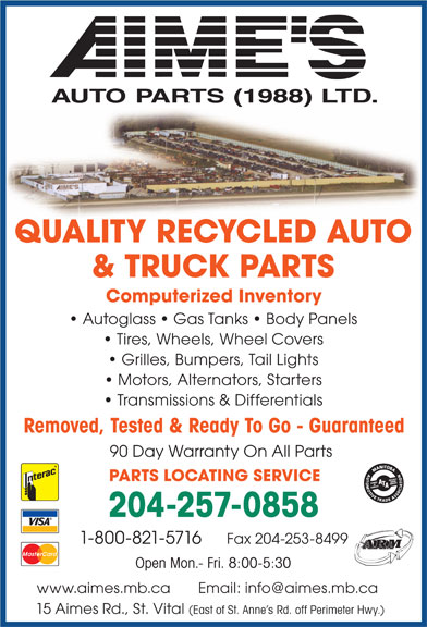 Aime's Auto Parts (1988) Ltd (204-257-0858) - Annonce illustrée======= - AU TO PA R TS  (1988)  LT D. QUALITY RECYCLED AUTO & TRUCK PARTS Computerized Inventory Autoglass   Gas Tanks   Body Panels Tires, Wheels, Wheel Covers Grilles, Bumpers, Tail Lights Motors, Alternators, Starters Transmissions & Differentials Removed, Tested & Ready To Go - Guaranteed 90 Day Warranty On All Parts PARTS LOCATING SERVICE 204-257-0858 Fax 204-253-84991-800-821-5716 ARM Open Mon.- Fri. 8:00-5:30 www.aimes.mb.ca       Email: info@aimes.mb.ca 15 Aimes Rd., St. Vital (East of St. Anne s Rd. off Perimeter Hwy.)