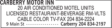 Carberry Motor Inn (204-834-2197) - Annonce illustrée======= - 20 AIR CONDITIONED MOTEL UNITS LICENSED RESTAURANT-BEVERAGE RM-VLTS CABLE COLOR TV-FAX 204 834-2224 20 AIR CONDITIONED MOTEL UNITS LICENSED RESTAURANT-BEVERAGE RM-VLTS CABLE COLOR TV-FAX 204 834-2224