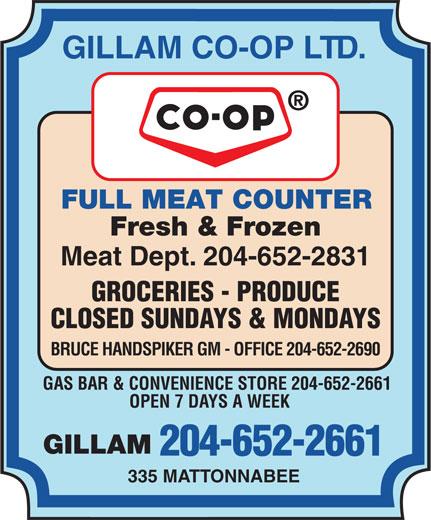 Gillam Co-op Ltd (204-652-2661) - Annonce illustrée======= - GILLAM CO-OP LTD. FULL MEAT COUNTER Fresh & Frozen Meat Dept. 204-652-2831 GROCERIES - PRODUCE CLOSED SUNDAYS & MONDAYS BRUCE HANDSPIKER GM - OFFICE 204-652-2690 GAS BAR & CONVENIENCE STORE 204-652-2661 OPEN 7 DAYS A WEEK GILLAM 204-652-2661 335 MATTONNABEE