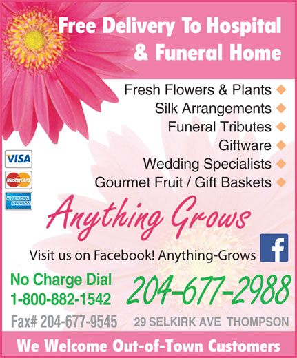Anything Grows (204-677-2988) - Display Ad - 1-800-882-1542 204-677-2988 29 SELKIRK AVE  THOMPSON Fax# 204-677-9545 We Welcome Out-of-Town Customers Free Delivery To Hospital & Funeral Home Fresh Flowers & Plants Silk Arrangements Funeral Tributes Giftware Wedding Specialists Gourmet Fruit / Gift Baskets Anything Grows Visit us on Facebook! Anything-Grows No Charge Dial