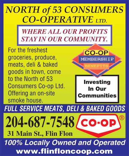 North Of 53 Consumers Co-op Ltd (204-687-7548) - Display Ad - WHERE ALL OUR PROFITS STAY IN OUR COMMUNITY. For the freshest groceries, produce, meats, deli & baked goods in town, come to the North of 53 Investing Consumers Co-op Ltd. In Our Offering an on-site Communities smoke house. FULL SERVICE MEATS, DELI & BAKED GOODS 204-687-7548 31 Main St., Flin Flon 100% Locally Owned and Operated www.flinfloncoop.com NORTH of 53 CONSUMERS CO-OPERATIVE LTD.