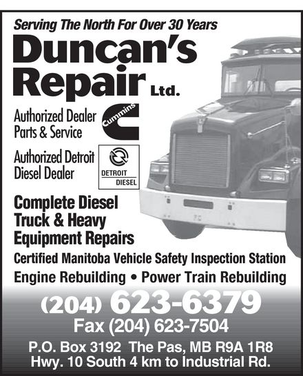 Duncan's Repair (204-623-6379) - Annonce illustrée======= - Serving The North For Over 30 Years Duncan¿s Repair Ltd. Authorized Dealer CUMMINS Parts & Service Authorized Detroit Diesel Dealer Complete Diesel Truck & Heavy Equipment Repairs Certified Manitoba Vehicle Safety Inspection Station Engine Rebuilding Power Train Rebuilding 204-623-6379 Fax 204-623-7504 P.O. Box 3192 The Pas, MB R9A 1R8 Hwy. 10 South 4 km to Industrial Rd.