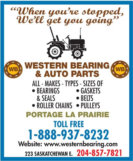 Western Bearing & Auto Parts Ltd (204-857-7821) - Annonce illustrée======= - When you re stopped, We ll get you going WESTERN BEARING WB & AUTO PARTS ALL - MAKES - TYPES - SIZES OF BEARINGS GASKETS & SEALS BELTS ROLLER CHAINS  PULLEYS PORTAGE LA PRAIRIE TOLL FREE 1-888-937-8232 Website: www.westernbearing.com 223 SASKATCHEWAN E. 204-857-7821