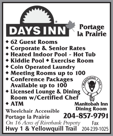 Days Inn-Portage La Prairie (204-857-9791) - Annonce illustrée======= - Portage la Prairie u 62 Guest Rooms u Corporate & Senior Rates u Heated Indoor Pool - Hot Tub uu Kiddie Pool  Exercise Room u Coin Operated Laundry u Meeting Rooms up to 100 u Conference Packages Available up to 100 u Licensed Lounge & Dining Room w/Certified Chef u Manitobah Inn ATM Dining Room Wheelchair Accessible 204-857-9791 Portage la Prairie On 16 Acres of Riverbank Property Fax Hwy 1 & Yellowquill Trail 204-239-1025