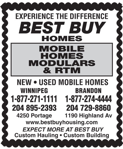 Best Buy Homes (204-895-2393) - Display Ad - EXPERIENCE THE DIFFERENCE BEST BUY HOMES MOBILE HOMES MODULARS & RTM NEW   USED MOBILE HOMES WINNIPEG BRANDON 1-877-274-44441-877-271-1111 204 895-2393 204 729-8860 4250 Portage 1190 Highland Av www.bestbuyhousing.com EXPECT MORE AT BEST BUY Custom Hauling   Custom Building