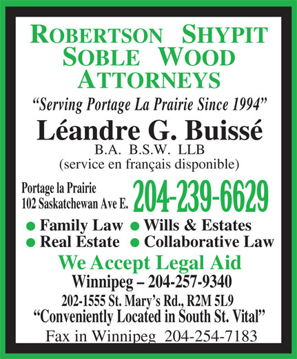 Robertson Shypit Soble Wood (204-239-6629) - Display Ad - Real Estate Collaborative Law We Accept Legal Aid Winnipeg - 204-257-9340 202-1555 St. Mary s Rd., R2M 5L9 Conveniently Located in South St. Vital Fax in Winnipeg  204-254-7183 SOBLE   WOOD ATTORNEYS Serving Portage La Prairie Since 1994 Léandre G. Buissé B.A.  B.S.W.  LLB (service en français disponible) Portage la Prairie 102 Saskatchewan Ave E. 204-239-6629 Family Law Wills & Estates ROBERTSON   SHYPIT