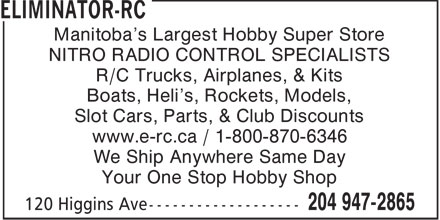 Eliminator-RC Hobby Supply (204-947-2865) - Annonce illustrée======= - Manitoba's Largest Hobby Super Store NITRO RADIO CONTROL SPECIALISTS R/C Trucks, Airplanes, & Kits Boats, Heli's, Rockets, Models, Slot Cars, Parts, & Club Discounts www.e-rc.ca / 1-800-870-6346 We Ship Anywhere Same Day Your One Stop Hobby Shop  Manitoba's Largest Hobby Super Store NITRO RADIO CONTROL SPECIALISTS R/C Trucks, Airplanes, & Kits Boats, Heli's, Rockets, Models, Slot Cars, Parts, & Club Discounts www.e-rc.ca / 1-800-870-6346 We Ship Anywhere Same Day Your One Stop Hobby Shop