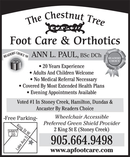 Ann L Paul BSc DCh (905-664-9498) - Annonce illustrée======= - ANN L. PAUL, BSc DCh READERS CHOICE `08 READERS CHOICE 20 Years Experience Adults And Children Welcome No Medical Referral Necessary Covered By Most Extended Health Plans Evening Appointments Available Voted #1 In Stoney Creek, Hamilton, Dundas & Ancaster By Readers Choice Wheelchair Accessible -Free Parking- Preferred Green Shield Provider 2 King St E (Stoney Creek) ANN L. PAUL, BSc DCh READERS CHOICE `08 READERS CHOICE 20 Years Experience Adults And Children Welcome No Medical Referral Necessary Covered By Most Extended Health Plans Evening Appointments Available Voted #1 In Stoney Creek, Hamilton, Dundas & Ancaster By Readers Choice Wheelchair Accessible -Free Parking- Preferred Green Shield Provider 2 King St E (Stoney Creek) HWY 20 905.664.9498 Lake Ave SKing St W www.apfootcare.com HWY 20 905.664.9498 Lake Ave SKing St W www.apfootcare.com