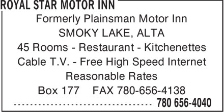 Royal Star Motor Inn (780-656-4040) - Display Ad - Formerly Plainsman Motor Inn SMOKY LAKE, ALTA 45 Rooms - Restaurant - Kitchenettes Cable T.V. - Free High Speed Internet Reasonable Rates Box 177 FAX 780-656-4138