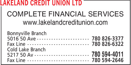 Lakeland Credit Union Ltd (780-826-3377) - Display Ad - COMPLETE FINANCIAL SERVICES www.lakelandcreditunion.com Bonnyville Branch 5016 50 Ave ---------------------- 780 826-3377 Fax Line -------------------------- 780 826-6322 Cold Lake Branch 5217 50 Av ----------------------- 780 594-4011 Fax Line -------------------------- 780 594-2646