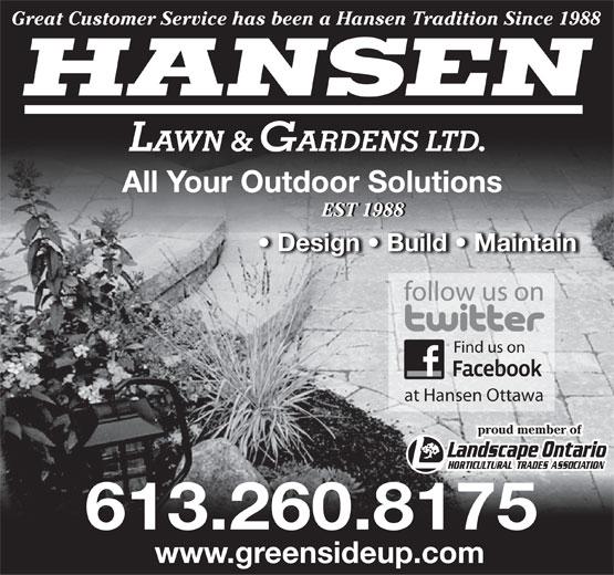 Hansen Lawn And Gardens Ltd (613-260-8175) - Display Ad - Great Customer Service has been a Hansen Tradition Since 1988 HANSEN LAWN & GARDENS LTD. All Your Outdoor Solutions EST 1988EST 1988 Design   Build   Maintain Find us on at Hansen Ottawa proud member of 613.260.8175 www.greensideup.com  Great Customer Service has been a Hansen Tradition Since 1988 HANSEN LAWN & GARDENS LTD. All Your Outdoor Solutions EST 1988EST 1988 Design   Build   Maintain Find us on at Hansen Ottawa proud member of 613.260.8175 www.greensideup.com  Great Customer Service has been a Hansen Tradition Since 1988 HANSEN LAWN & GARDENS LTD. All Your Outdoor Solutions EST 1988EST 1988 Design   Build   Maintain Find us on at Hansen Ottawa proud member of 613.260.8175 www.greensideup.com  Great Customer Service has been a Hansen Tradition Since 1988 HANSEN LAWN & GARDENS LTD. All Your Outdoor Solutions EST 1988EST 1988 Design   Build   Maintain Find us on at Hansen Ottawa proud member of 613.260.8175 www.greensideup.com  Great Customer Service has been a Hansen Tradition Since 1988 HANSEN LAWN & GARDENS LTD. All Your Outdoor Solutions EST 1988EST 1988 Design   Build   Maintain Find us on at Hansen Ottawa proud member of 613.260.8175 www.greensideup.com  Great Customer Service has been a Hansen Tradition Since 1988 HANSEN LAWN & GARDENS LTD. All Your Outdoor Solutions EST 1988EST 1988 Design   Build   Maintain Find us on at Hansen Ottawa proud member of 613.260.8175 www.greensideup.com
