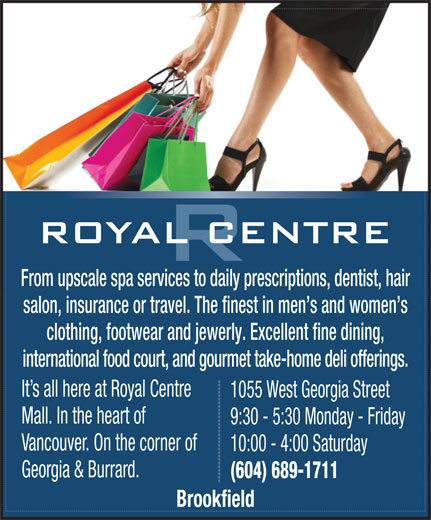 Royal Centre (604-689-1711) - Annonce illustrée======= - From upscale spa services to daily prescriptions, dentist, hair salon, insurance or travel. The finest in men s and women s clothing, footwear and jewerly. Excellent fine dining, international food court, and gourmet take-home deli offerings. It s all here at Royal Centre 1055 West Georgia Street Mall. In the heart of 9:30 - 5:30 Monday - Friday Vancouver. On the corner of 10:00 - 4:00 Saturday Georgia & Burrard. (604) 689-1711 Brookfield 10:00 - 4:00 Saturday Georgia & Burrard. (604) 689-1711 Brookfield From upscale spa services to daily prescriptions, dentist, hair salon, insurance or travel. The finest in men s and women s clothing, footwear and jewerly. Excellent fine dining, international food court, and gourmet take-home deli offerings. It s all here at Royal Centre 1055 West Georgia Street Mall. In the heart of 9:30 - 5:30 Monday - Friday Vancouver. On the corner of