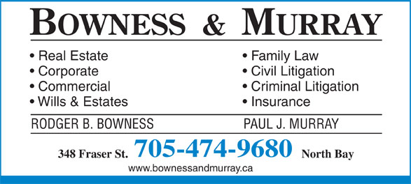 Bowness & Murray (705-474-9680) - Display Ad - Civil Litigation Commercial Criminal Litigation Wills & Estates Insurance RODGER B. BOWNESS                          PAUL J. MURRAY 705-474-9680 North Bay348 Fraser St. www.bownessandmurray.ca Family Law Real Estate Corporate