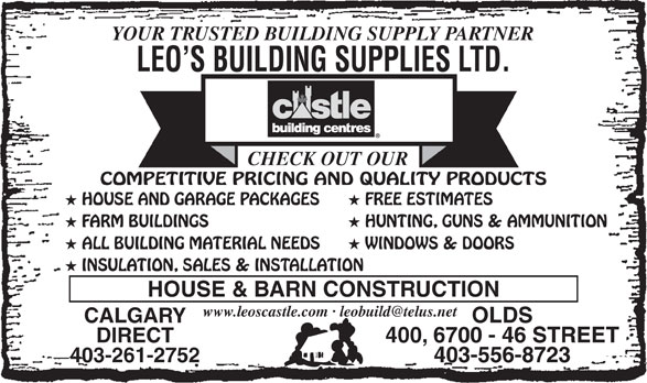 Leo's Building Supplies Ltd (403-556-8723) - Display Ad - YOUR TRUSTED BUILDING SUPPLY PARTNER LEO S BUILDING SUPPLIES LTD. CHECK OUT OUR COMPETITIVE PRICING AND QUALITY PRODUCTS HOUSE AND GARAGE PACKAGES FREE ESTIMATES FARM BUILDINGS HUNTING, GUNS & AMMUNITION ALL BUILDING MATERIAL NEEDS WINDOWS & DOORS INSULATION, SALES & INSTALLATION HOUSE & BARN CONSTRUCTION CALGARY OLDS DIRECT 400, 6700 - 46 STREET 403-261-2752 403-556-8723