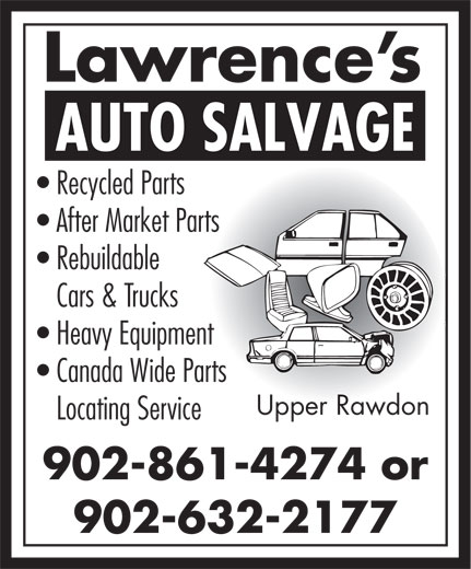 Lawrence's Auto Salvage (902-861-4274) - Annonce illustrée======= - Lawrence s AUTO SALVAGE Recycled Parts After Market Parts Rebuildable Cars & Trucks Heavy Equipment Canada Wide Parts Upper Rawdon Locating Service 902-861-4274 or 902-632-2177