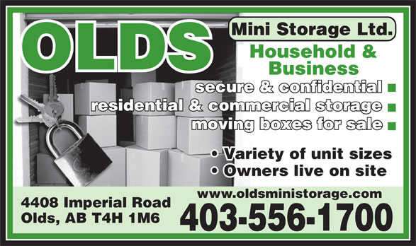 Olds Mini Storage Ltd (403-556-1700) - Display Ad - Household & Household OLDS Business secure & confidential residential & commercial storage moving boxes for sale Variety of unit sizes Owners live on site www.oldsministorage.com 4408 Imperial Road Olds, AB T4H 1M6 403-556-1700 Mini Storage Ltd.