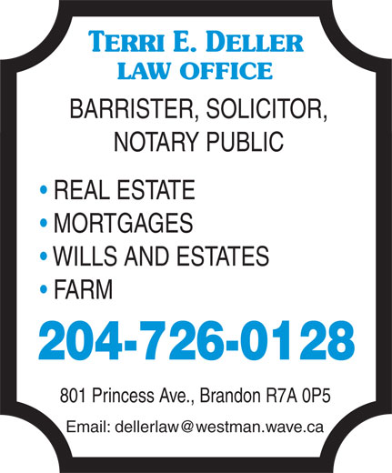 Deller Terri E Law Office (204-726-0128) - Annonce illustrée======= - TERRI E. DELLER LAW OFFICE BARRISTER, SOLICITOR, NOTARY PUBLIC REAL ESTATE MORTGAGES WILLS AND ESTATES FARM 204-726-0128 801 Princess Ave., Brandon R7A 0P5 Email: dellerlaw@westman.wave.ca
