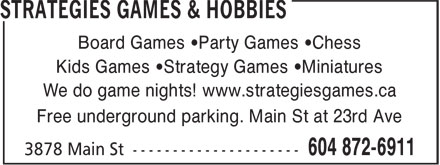 Strategies Games & Hobbies (604-872-6911) - Display Ad - Board Games •Party Games •Chess Kids Games •Strategy Games •Miniatures We do game nights! www.strategiesgames.ca Free underground parking. Main St at 23rd Ave Board Games •Party Games •Chess Kids Games •Strategy Games •Miniatures We do game nights! www.strategiesgames.ca Free underground parking. Main St at 23rd Ave