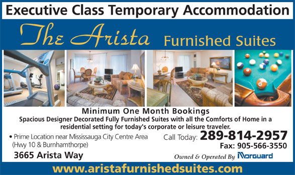 Arista Furnished Suites (905-896-6500) - Annonce illustrée======= - Executive Class Temporary Accommodation Furnished Suites Minimum One Month Bookings Spacious Designer Decorated Fully Furnished Suites with all the Comforts of Home in a residential setting for today's corporate or leisure traveler. Prime Location near Mississauga City Centre Area Call Today: 289-814-2957 (Hwy 10 & Burnhamthorpe) Fax: 905-566-3550 3665 Arista Way Owned & Operated By www.aristafurnishedsuites.com
