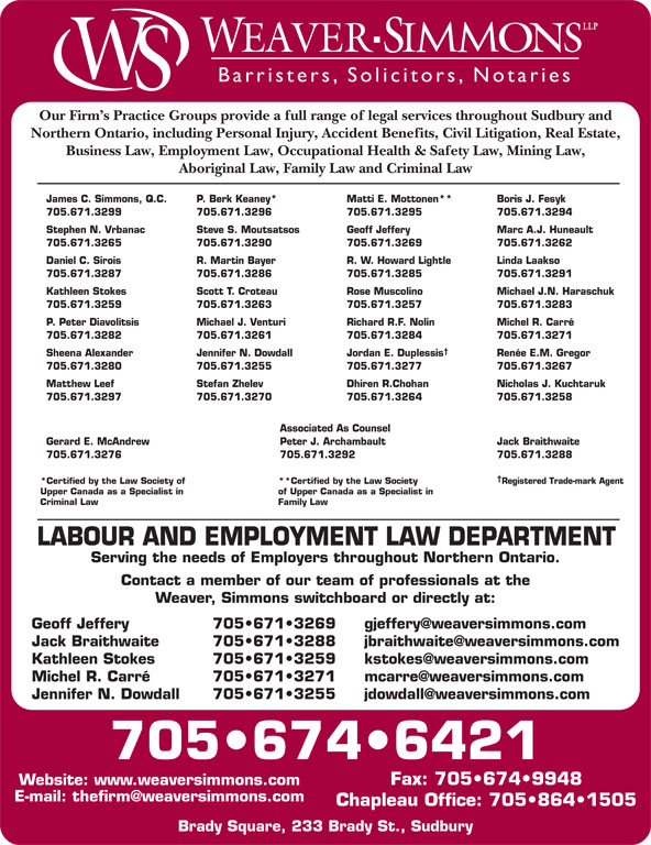 Weaver Simmons LLP (705-674-6421) - Display Ad - Serving the needs of Employers throughout Northern Ontario. Contact a member of our team of professionals at the Weaver, Simmons switchboard or directly at: 705 671 3269 Geoff Jeffery 705 671 3288 Jack Braithwaite 705 671 3259 Kathleen Stokes 705 671 3271 Michel R. Carré LABOUR AND EMPLOYMENT LAW DEPARTMENT Barristers, Solici tors, Notaries Our Firm s Practice Groups provide a full range of legal services throughout Sudbury and Northern Ontario, including Personal Injury, Accident Benefits, Civil Litigation, Real Estate, Business Law, Employment Law, Occupational Health & Safety Law, Mining Law, Aboriginal Law, Family Law and Criminal Law James C. Simmons, Q.C. P. Berk Keaney* Matti E. Mottonen** Boris J. Fesyk 705.671.3299 705.671.3296 705.671.3295 705.671.3294 Stephen N. Vrbanac Steve S. Moutsatsos Geoff Jeffery Marc A.J. Huneault 705.671.3265 705.671.3290 705.671.3269 705.671.3262 Daniel C. Sirois 705 671 3255 Jennifer N. Dowdall 705 674 6421 Fax: 705 674 9948 Website: www.weaversimmons.com Chapleau Office: 705 864 1505 Brady Square, 233 Brady St., Sudbury R. W. Howard Lightle Linda Laakso 705.671.3287 705.671.3286 705.671.3285 705.671.3291 Kathleen Stokes Scott T. Croteau Rose Muscolino Michael J.N. Haraschuk 705.671.3259 705.671.3263 705.671.3257 705.671.3283 P. Peter Diavolitsis Michael J. Venturi Richard R.F. Nolin Michel R. Carré 705.671.3282 705.671.3261 705.671.3284 705.671.3271 Sheena Alexander Jennifer N. Dowdall Jordan E. Duplessis Renée E.M. Gregor 705.671.3280 705.671.3255 705.671.3277 705.671.3267 Matthew Leef Stefan Zhelev Dhiren R.Chohan Nicholas J. Kuchtaruk 705.671.3297 705.671.3270 705.671.3264 R. Martin Bayer 705.671.3258 Associated As Counsel Peter J. ArchambaultGerard E. McAndrew Jack Braithwaite 705.671.3292705.671.3276 705.671.3288 *Certified by the Law Society of **Certified by the Law Society Registered Trade-mark Agent Upper Canada as a Specialist in of Upper Canada as a Specialist in Crim