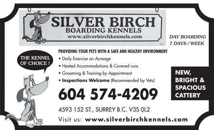 Silver Birch Kennels (604-574-4209) - Display Ad - SILVER BIRCH BOARDING KENNELS www.silverbirchkennels.com DAY BOARDING 7 DAYS / WEEK THE KENNEL OF CHOICE! PROVIDING YOUR PETS WITH A SAFE AND HEALTHY ENVIRONMENT Daily Exercise on Acreage Heated Accommodations & Covered runs Grooming & Training by Appointment Inspections Welcome (Recommended by Vets) 604 574-4209 4593 152 ST., SURREY B.C. V3S 0L2 DAY BOARDING 7 DAYS / WEEK NEW BRIGHT & SPACIOUS CATTERY Visit us: www.silverbirchkennels.com