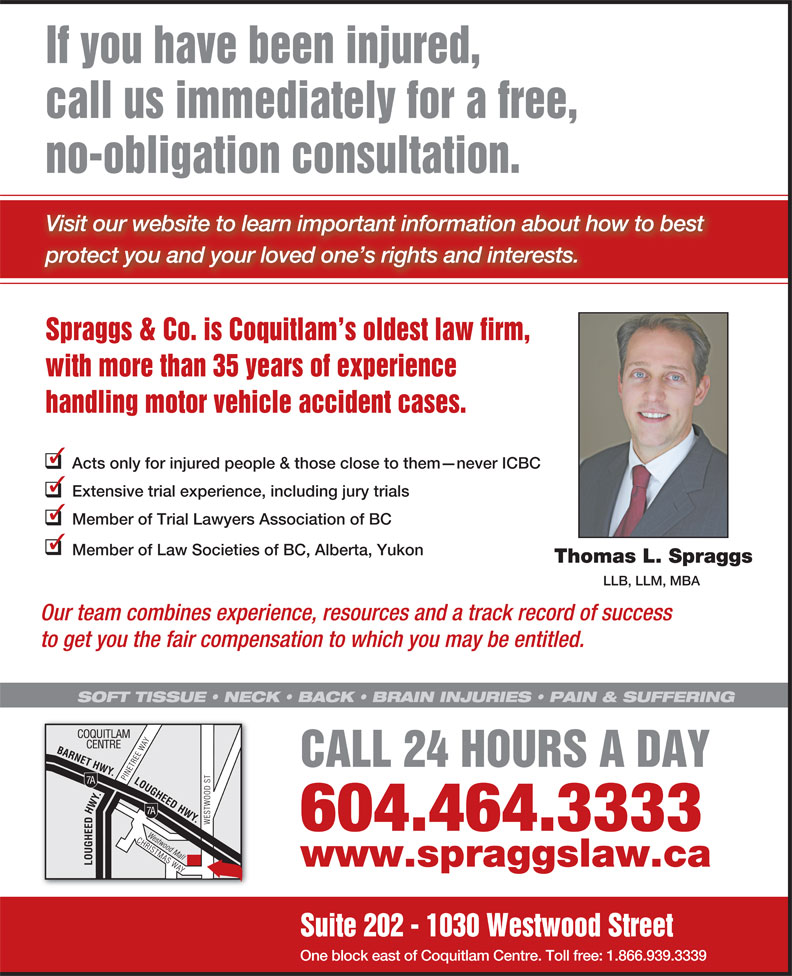 Spraggs & Co Law Corp (604-464-3333) - Annonce illustrée======= - If you have been injured, call us immediately for a free, no-obligation consultation. Visit our website to learn important information about how to best protect you and your loved one s rights and interests. Spraggs & Co. is Coquitlam s oldest law firm, with more than 35 years of experience handling motor vehicle accident cases. Acts only for injured people & those close to them never ICBC Extensive trial experience, including jury trials Member of Trial Lawyers Association of BC Member of Law Societies of BC, Alberta, Yukon Thomas L. Spraggs LLB, LLM, MBA Our team combines experience, resources and a track record of success to get you the fair compensation to which you may be entitled. SOFT TISSUE   NECK   BACK   BRAIN INJURIES   PAIN & SUFFERING CALL 24 HOURS A DAY 604.464.3333 www.spraggslaw.ca Suite 202 - 1030 Westwood Street One block east of Coquitlam Centre. Toll free: 1.866.939.3339