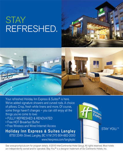Holiday Inn Express & Suites (604-882-2000) - Display Ad - STAY REFRESHED. Your refreshed Holiday Inn Express & Suites is here. We ve added signature showers and curved rods. A choice of pillows. Crisp, fresh white linens and more. Of course, some things haven t changes - you can still enjoy all the things you ve come to love: FULLY REFRESHED & RENOVATED Free HOT Breakfast Buffet Free Wireless and Wired Internet Access STAY YOU. Holiday Inn Express & Suites Langley 8750 204th Street, Langley, BC V1M 2Y5 604-882-2000 www.hiexpress.com/langleybc See www.priorityclub.com for program details. ©2010 InterContinental Hotel Group. All rights reserved. Most hotels are independently owned and/or operated. Stay You  is a designer trademark of Six Continents Hotels, Inc.