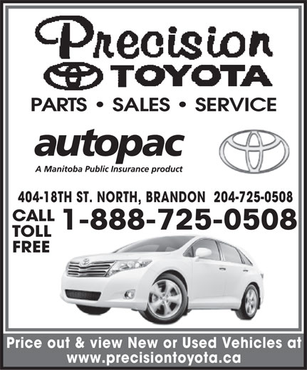 Precision Toyota (204-725-0508) - Display Ad - PARTS   SALES   SERVICE 404-18TH ST. NORTH, BRANDON  204-725-0508 CALL 1-888-725-0508 TOLL FREE Price out & view New or Used Vehicles at www.precisiontoyota.ca