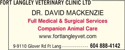 Fort Langley Veterinary Clinic Ltd. (604-888-4142) - Display Ad - FORT LANGLEY VETERINARY CLINIC LTD DR. DAVID MACKENZIE Full Medical & Surgical Services Companion Animal Care www.fortlangleyvet.com 604 888-4142 9-9110 Glover Rd Ft Lang ------------- FORT LANGLEY VETERINARY CLINIC LTD DR. DAVID MACKENZIE Full Medical & Surgical Services Companion Animal Care www.fortlangleyvet.com 604 888-4142 9-9110 Glover Rd Ft Lang -------------