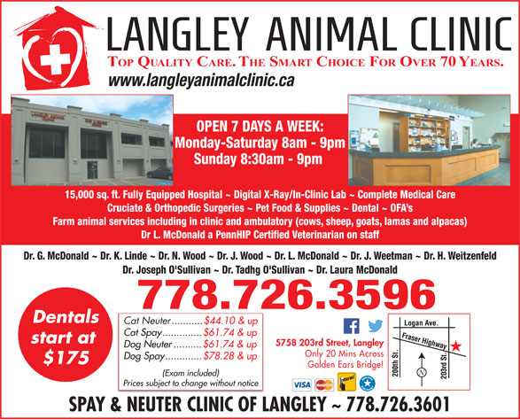 Langley Animal Clinic Ltd (604-534-4813) - Display Ad - TOP QUALITY CARE. THE SMART CHOICE FOR OVER 70 YEARS. www.langleyanimalclinic.ca OPEN 7 DAYS A WEEK: Monday-Saturday 8am - 9pm Sunday 8:30am - 9pm 15,000 sq. ft. Fully Equipped Hospital ~ Digital X-Ray/In-Clinic Lab ~ Complete Medical Care Cruciate & Orthopedic Surgeries ~ Pet Food & Supplies ~ Dental ~ OFA s Farm animal services including in clinic and ambulatory (cows, sheep, goats, lamas and alpacas) Dr L. McDonald a PennHIP Certified Veterinarian on staff Dr. G. McDonald ~ Dr. K. Linde ~ Dr. N. Wood ~ Dr. J. Wood ~ Dr. L. McDonald ~ Dr. J. Weetman ~ Dr. H. Weitzenfeld Dr. Joseph O'Sullivan ~ Dr. Tadhg O'Sullivan ~ Dr. Laura McDonald 778.726.3596 Dentals Cat Neuter ...........$44.10 & up Cat Spay..............$61.74 & up start at 5758 203rd Street, Langley Dog Neuter..........$61.74 & up Only 20 Mins Across Dog Spay.............$78.28 & up $175 Golden Ears Bridge! (Exam included) Prices subject to change without notice SPAY & NEUTER CLINIC OF LANGLEY ~ 778.726.3601