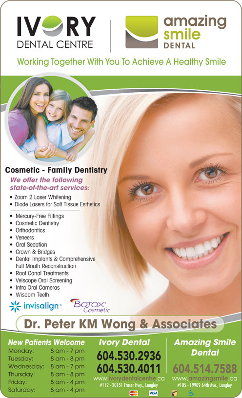 Ivory Dental Centre (604-530-4011) - Annonce illustrée======= - Working Together With You To Achieve A Healthy Smile Cosmetic - Family Dentistry We offer the following state-of-the-art services Zoom 2 Laser Whitening Diode Lasers for Soft Tissue Esthetics Mercury-Free Fillings Cosmetic Dentistry Orthodontics Veneers Oral Sedation Crown & Bridges Dental Implants & Comprehensive Full Mouth Reconstruction Root Canal Treatments Velscope Oral Screening Intra Oral Cameras Wisdom Teeth Dr. Peter KM Wong & Associates Amazing Smile New Patients Welcome Ivory Dental Monday: 8 am - 7 pm Dental 604.530.2936 Tuesday: 8 am - 8 pm Wednesday: 8 am - 7 pm 604.530.4011 604.514.7588 Thursday: 8 am - 8 pm Friday: 8 am - 4 pm #112 - 20151 Fraser Hwy., Langley #105 - 19909 64th Ave., Langley Saturday: 8 am - 4 pm Working Together With You To Achieve A Healthy Smile Cosmetic - Family Dentistry We offer the following state-of-the-art services Zoom 2 Laser Whitening Diode Lasers for Soft Tissue Esthetics Mercury-Free Fillings Cosmetic Dentistry Orthodontics Veneers Oral Sedation Crown & Bridges Dental Implants & Comprehensive Full Mouth Reconstruction Root Canal Treatments Velscope Oral Screening Intra Oral Cameras Wisdom Teeth Dr. Peter KM Wong & Associates Amazing Smile New Patients Welcome Ivory Dental Monday: 8 am - 7 pm Dental 604.530.2936 Tuesday: 8 am - 8 pm Wednesday: 8 am - 7 pm 604.530.4011 604.514.7588 Thursday: 8 am - 8 pm Friday: 8 am - 4 pm #112 - 20151 Fraser Hwy., Langley #105 - 19909 64th Ave., Langley Saturday: 8 am - 4 pm