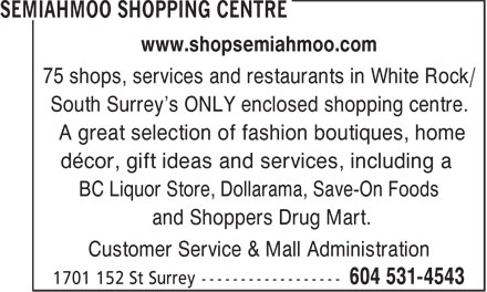 Semiahmoo Shopping Centre (604-531-4543) - Display Ad - A great selection of fashion boutiques, home décor, gift ideas and services, including a BC Liquor Store, Dollarama, Save-On Foods and Shoppers Drug Mart. Customer Service & Mall Administration 75 shops, services and restaurants in White Rock/ South Surrey's ONLY enclosed shopping centre. www.shopsemiahmoo.com www.shopsemiahmoo.com 75 shops, services and restaurants in White Rock/ South Surrey's ONLY enclosed shopping centre. A great selection of fashion boutiques, home décor, gift ideas and services, including a BC Liquor Store, Dollarama, Save-On Foods and Shoppers Drug Mart. Customer Service & Mall Administration