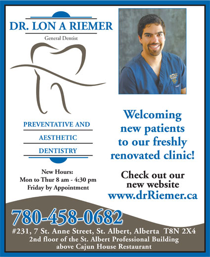 Dr Riemer Lon A (780-458-0682) - Annonce illustrée======= - General Dentist Welcoming PREVENTATIVE AND new patients AESTHETIC to our freshly DENTISTRY renovated clinic! New Hours: Check out our Mon to Thur 8 am - 4:30 pm new website Friday by Appointment www.drRiemer.ca 780-458-0682 #231, 7 St. Anne Street, St. Albert, Alberta  T8N 2X4 2nd floor of the St. Albert Professional Building above Cajun House Restaurant DR. LON A RIEMER