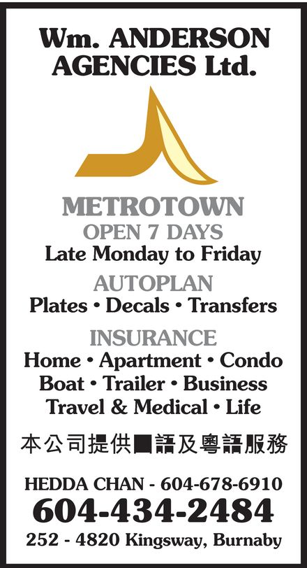 Wm Anderson Agencies Ltd (604-434-2484) - Annonce illustrée======= - Wm. ANDERSON AGENCIES Ltd. METROTOWN OPEN 7 DAYS Late Monday to Friday AUTOPLAN Plates   Decals   Transfers INSURANCE Home   Apartment   Condo Boat   Trailer   Business Travel & Medical   Life HEDDA CHAN - 604-678-6910 604-434-2484 252 - 4820 Kingsway, Burnaby  Wm. ANDERSON AGENCIES Ltd. METROTOWN OPEN 7 DAYS Late Monday to Friday AUTOPLAN Plates   Decals   Transfers INSURANCE Home   Apartment   Condo Boat   Trailer   Business Travel & Medical   Life HEDDA CHAN - 604-678-6910 604-434-2484 252 - 4820 Kingsway, Burnaby