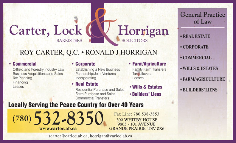 Carter Lock & Horrigan (780-532-8350) - Annonce illustrée======= - CORPORATE ROY CARTER, Q.C.   RONALD J HORRIGAN COMMERCIAL WILLS & ESTATES FARM/AGRICULTURE Wills & Estates BUILDERS  LIENS Builders  Liens Locally Serving the Peace Country for Over 40 Years Fax Line: 780 538-3853 www.carloc.ab.ca REAL ESTATE
