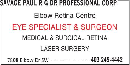 Savage Paul R G Dr Professional Corp (403-245-4442) - Annonce illustrée======= - Elbow Retina Centre EYE SPECIALIST & SURGEON MEDICAL & SURGICAL RETINA LASER SURGERY  Elbow Retina Centre EYE SPECIALIST & SURGEON MEDICAL & SURGICAL RETINA LASER SURGERY  Elbow Retina Centre EYE SPECIALIST & SURGEON MEDICAL & SURGICAL RETINA LASER SURGERY  Elbow Retina Centre EYE SPECIALIST & SURGEON MEDICAL & SURGICAL RETINA LASER SURGERY