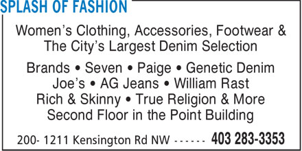 Splash Of Fashion (403-283-3353) - Annonce illustrée======= - Women's Clothing, Accessories, Footwear & The City's Largest Denim Selection Brands   Seven   Paige   Genetic Denim Joe's   AG Jeans   William Rast Rich & Skinny   True Religion & More Second Floor in the Point Building